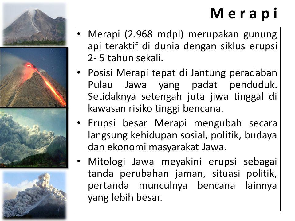 M e r a p i • Merapi (2.968 mdpl) merupakan gunung api teraktif di dunia dengan siklus erupsi 2- 5 tahun sekali. • Posisi Merapi tepat di Jantung pera