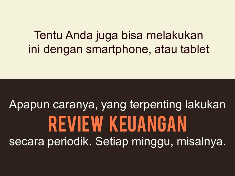 Tentu Anda juga bisa melakukan ini dengan smartphone, atau tablet Apapun caranya, yang terpenting lakukan Review keuangan secara periodik. Setiap ming