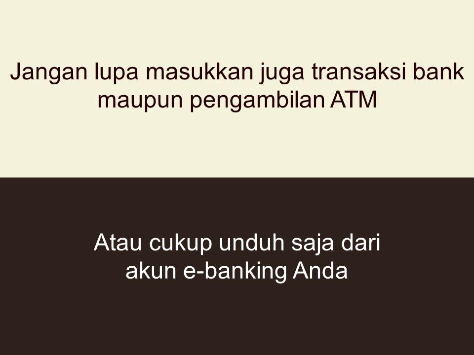 Jangan lupa masukkan juga transaksi bank maupun pengambilan ATM Atau cukup unduh saja dari akun e-banking Anda