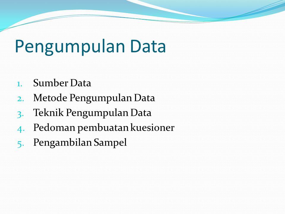 Pengumpulan Data 1. Sumber Data 2. Metode Pengumpulan Data 3. Teknik Pengumpulan Data 4. Pedoman pembuatan kuesioner 5. Pengambilan Sampel