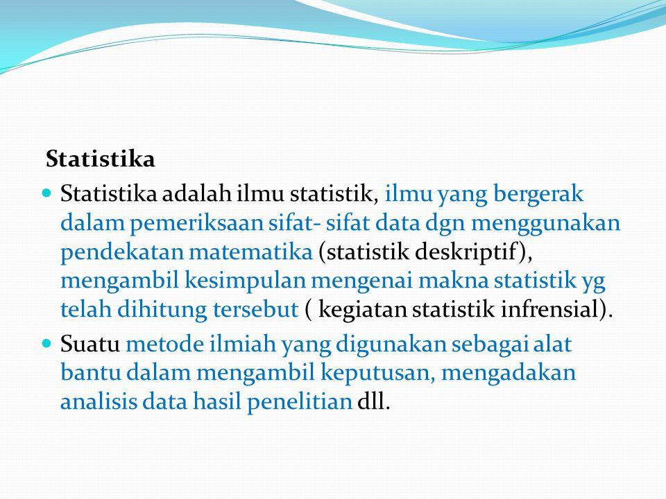 Statistika  Statistika adalah ilmu statistik, ilmu yang bergerak dalam pemeriksaan sifat- sifat data dgn menggunakan pendekatan matematika (statistik