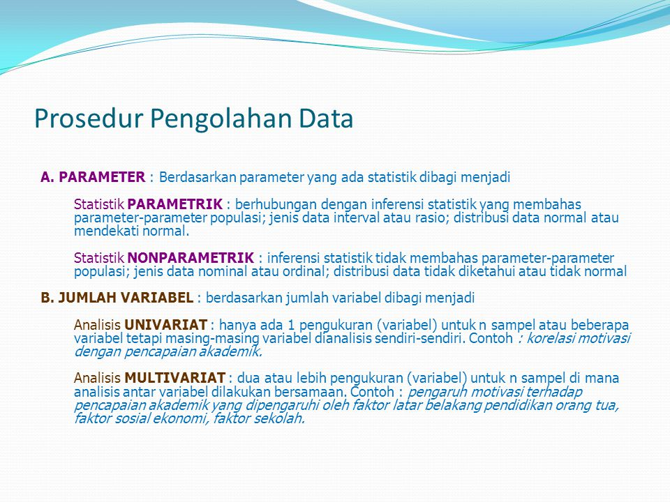 Prosedur Pengolahan Data A. PARAMETER : Berdasarkan parameter yang ada statistik dibagi menjadi Statistik PARAMETRIK : berhubungan dengan inferensi st