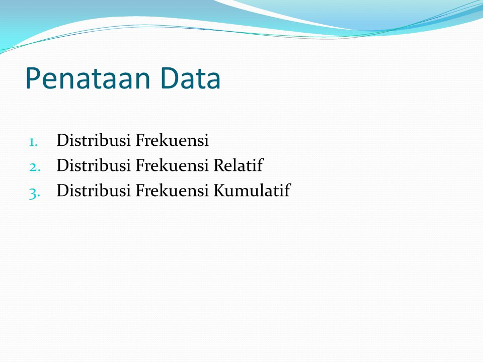 Penataan Data 1. Distribusi Frekuensi 2. Distribusi Frekuensi Relatif 3. Distribusi Frekuensi Kumulatif