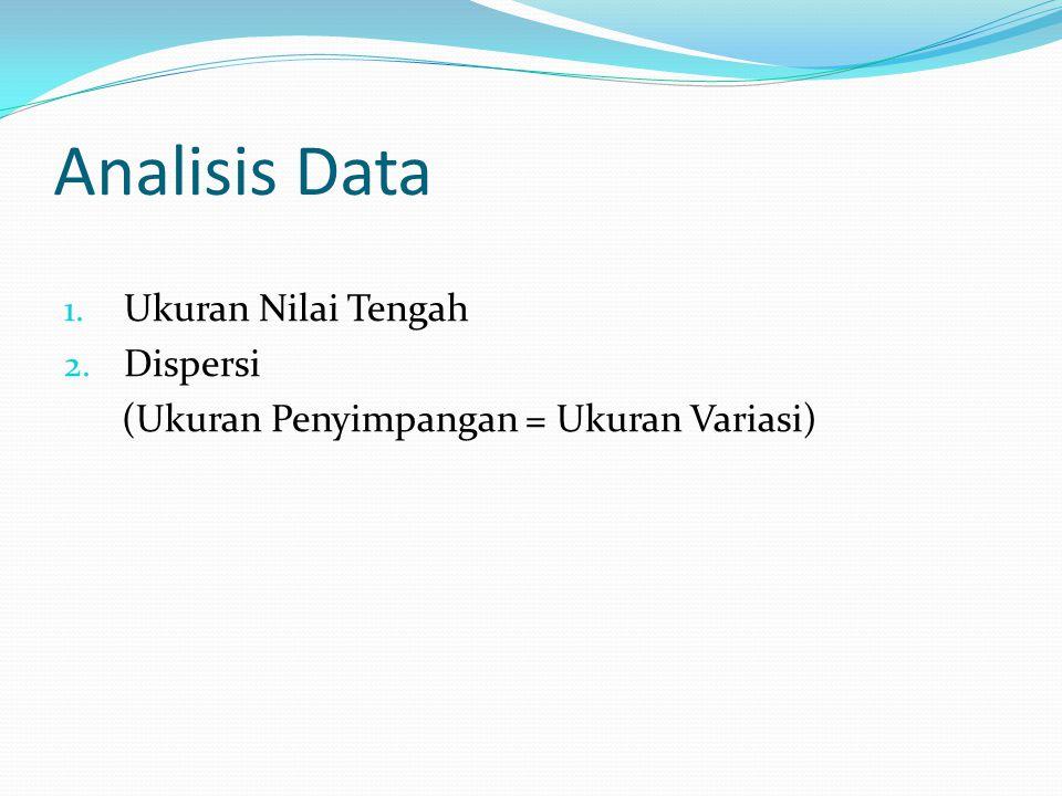 Analisis Data 1. Ukuran Nilai Tengah 2. Dispersi (Ukuran Penyimpangan = Ukuran Variasi)