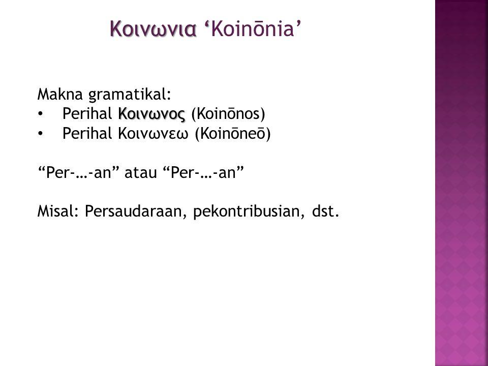 Makna gramatikal: Κοινωνος • Perihal Κοινωνος (Koinōnos) • Perihal Κοινωνεω (Koinōneō) Per-…-an atau Per-…-an Misal: Persaudaraan, pekontribusian, dst.