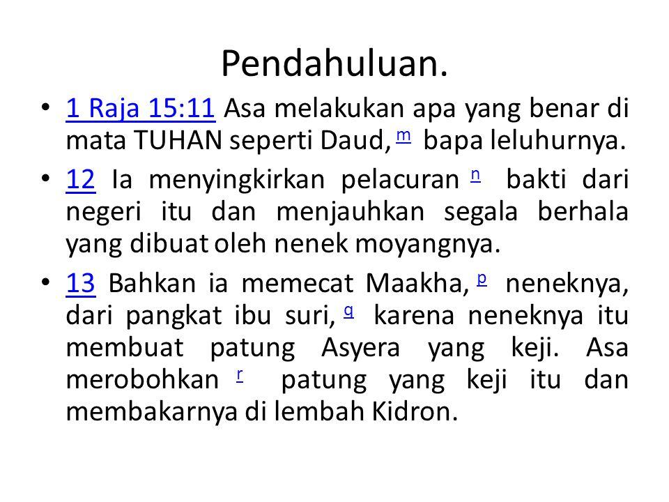 Pendahuluan. • 1 Raja 15:11 Asa melakukan apa yang benar di mata TUHAN seperti Daud, m bapa leluhurnya. 1 Raja 15:11m • 12 Ia menyingkirkan pelacuran