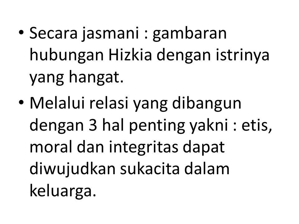 • Secara jasmani : gambaran hubungan Hizkia dengan istrinya yang hangat. • Melalui relasi yang dibangun dengan 3 hal penting yakni : etis, moral dan i
