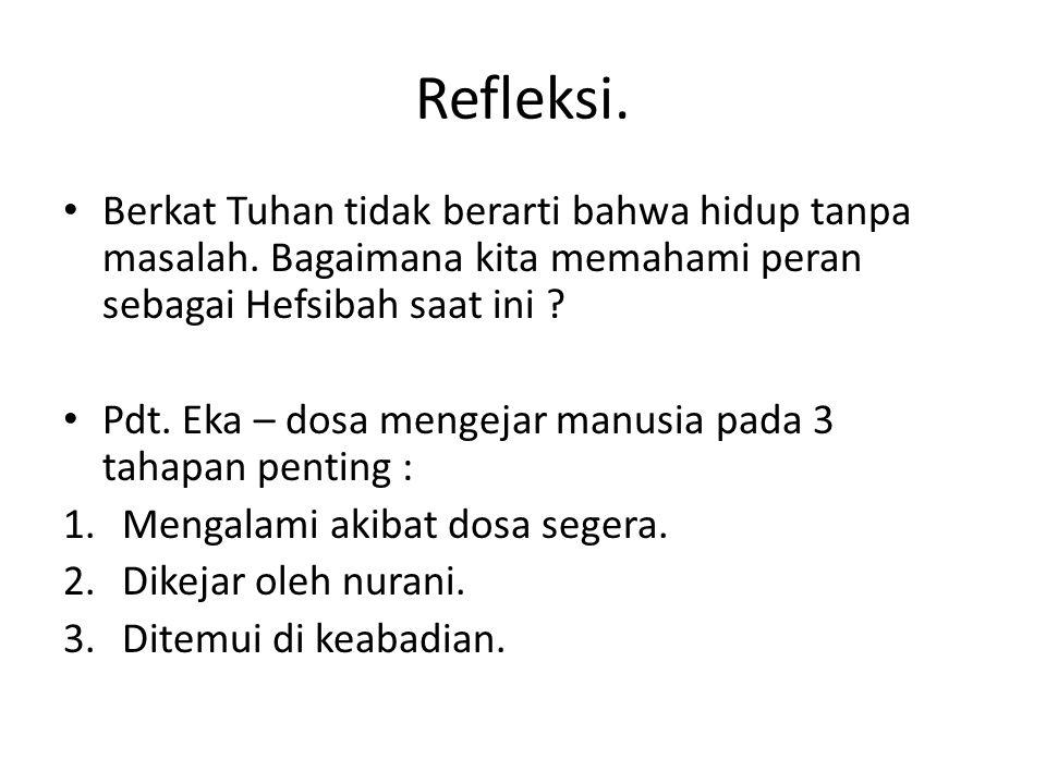 Refleksi. • Berkat Tuhan tidak berarti bahwa hidup tanpa masalah. Bagaimana kita memahami peran sebagai Hefsibah saat ini ? • Pdt. Eka – dosa mengejar