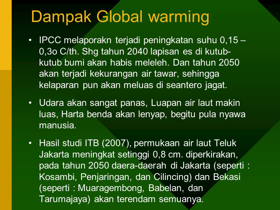 Dampak Global warming •IPCC melaporakn terjadi peningkatan suhu 0,15 – 0,3o C/th. Shg tahun 2040 lapisan es di kutub- kutub bumi akan habis meleleh. D
