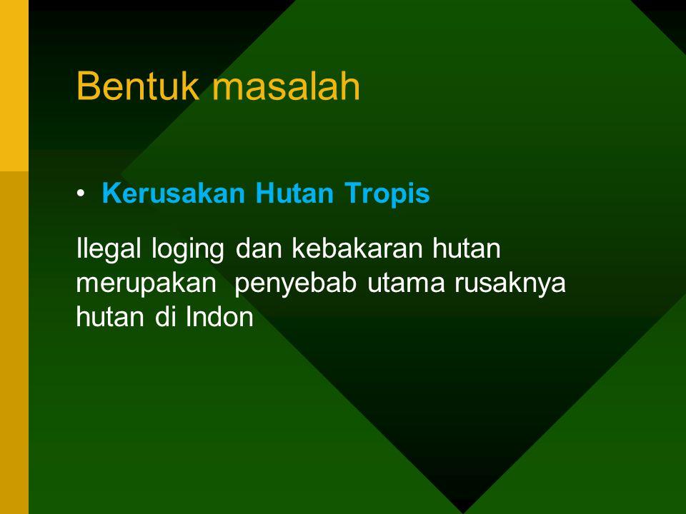 Bentuk masalah •Kerusakan Hutan Tropis Ilegal loging dan kebakaran hutan merupakan penyebab utama rusaknya hutan di Indon