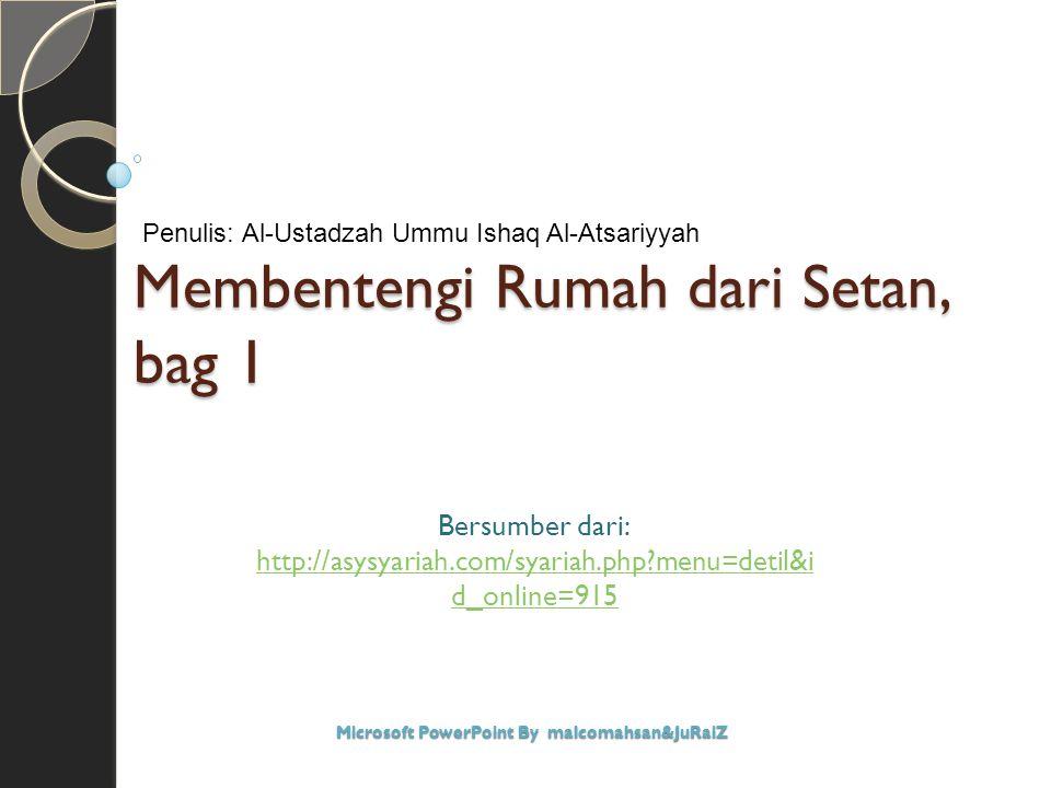 Membentengi Rumah dari Setan, bag 1 Bersumber dari: http://asysyariah.com/syariah.php?menu=detil&i d_online=915 Microsoft PowerPoint By malcomahsan&Ju