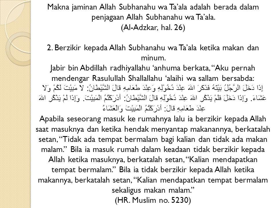 Makna jaminan Allah Subhanahu wa Ta'ala adalah berada dalam penjagaan Allah Subhanahu wa Ta'ala. (Al-Adzkar, hal. 26) 2. Berzikir kepada Allah Subhana