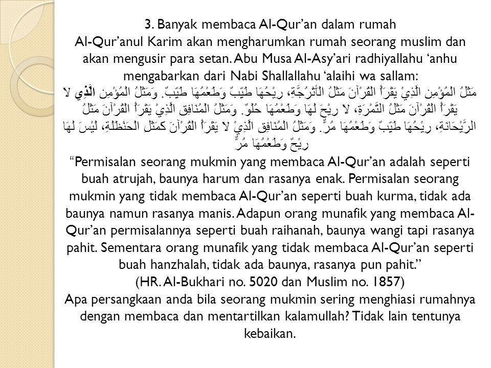 3. Banyak membaca Al-Qur'an dalam rumah Al-Qur'anul Karim akan mengharumkan rumah seorang muslim dan akan mengusir para setan. Abu Musa Al-Asy'ari rad