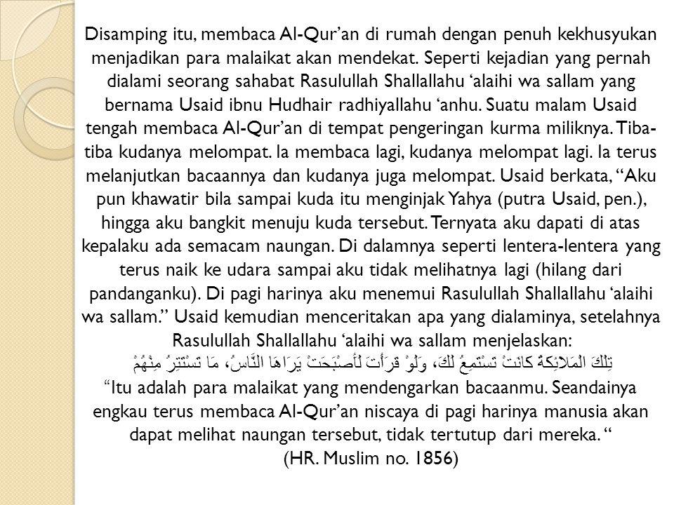 Disamping itu, membaca Al-Qur'an di rumah dengan penuh kekhusyukan menjadikan para malaikat akan mendekat. Seperti kejadian yang pernah dialami seoran