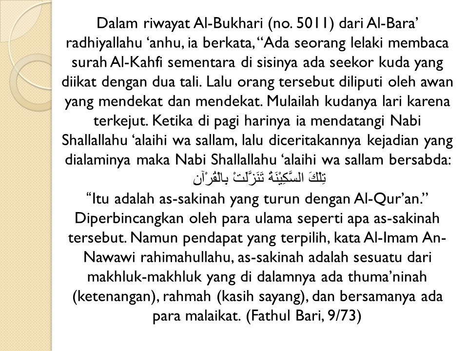 "Dalam riwayat Al-Bukhari (no. 5011) dari Al-Bara' radhiyallahu 'anhu, ia berkata, ""Ada seorang lelaki membaca surah Al-Kahfi sementara di sisinya ada"