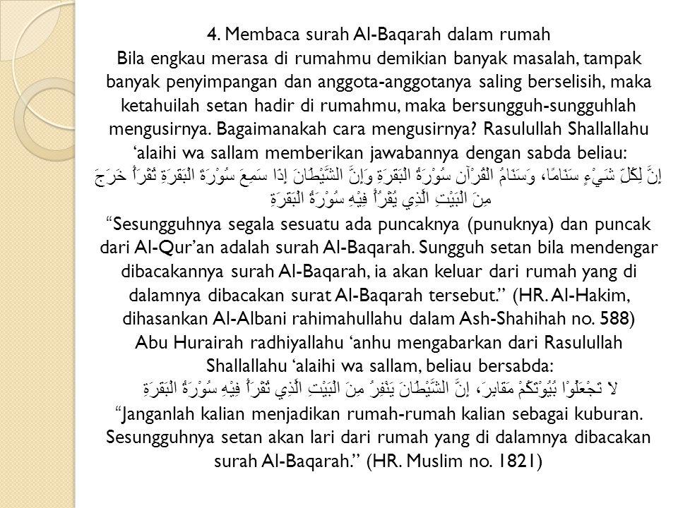 4. Membaca surah Al-Baqarah dalam rumah Bila engkau merasa di rumahmu demikian banyak masalah, tampak banyak penyimpangan dan anggota-anggotanya salin