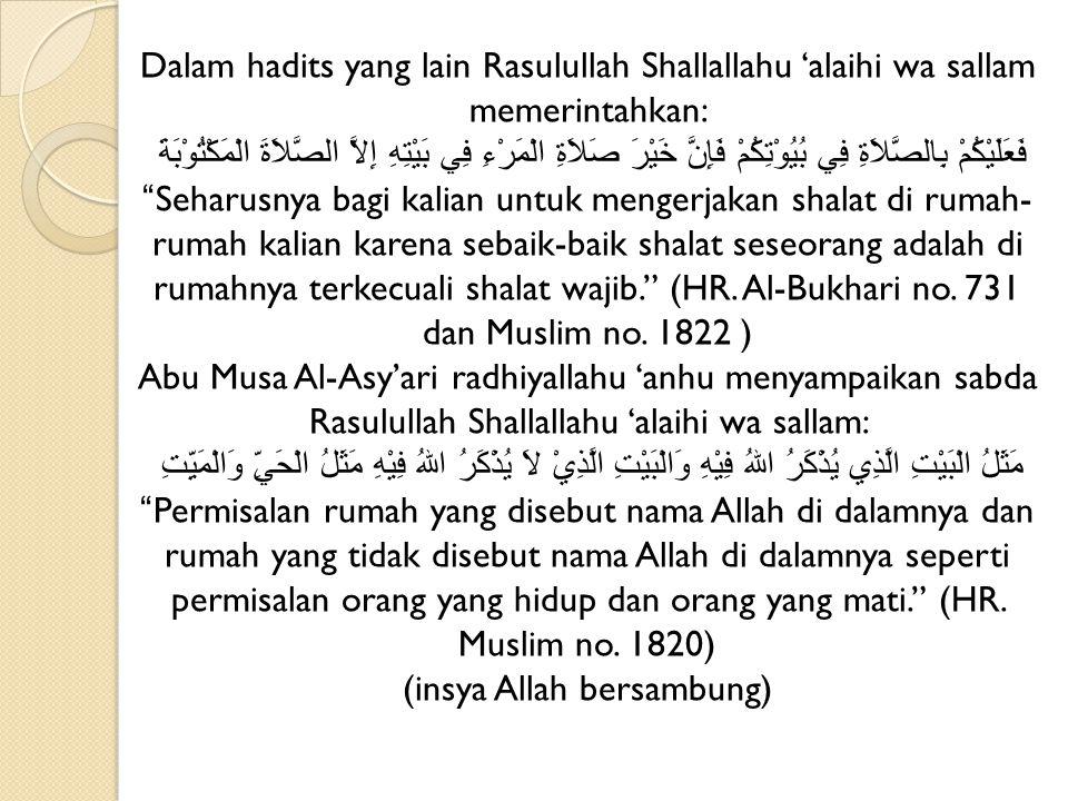 Dalam hadits yang lain Rasulullah Shallallahu 'alaihi wa sallam memerintahkan: فَعَلَيْكُمْ بِالصَّلاَةِ فِي بُيُوْتِكُمْ فَإِنَّ خَيْرَ صَلاَةِ الْمَ