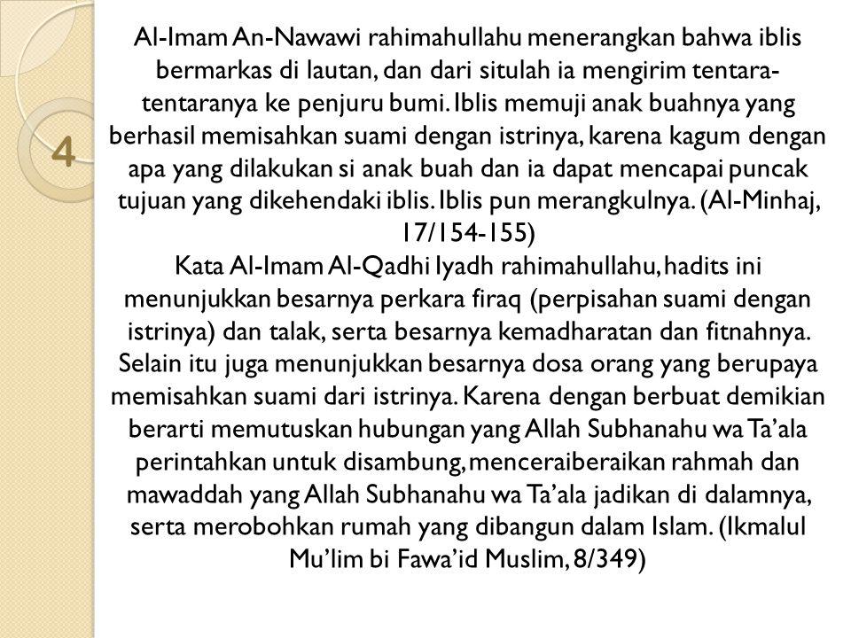 4 Al-Imam An-Nawawi rahimahullahu menerangkan bahwa iblis bermarkas di lautan, dan dari situlah ia mengirim tentara- tentaranya ke penjuru bumi. Iblis