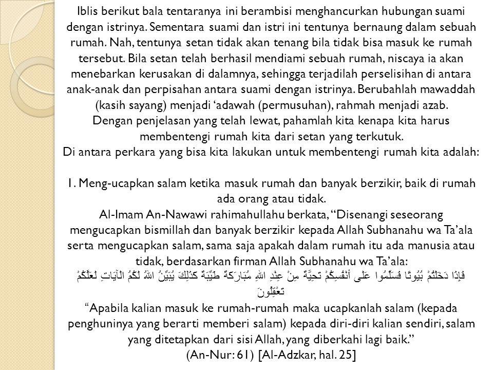 Dalam hadits yang lain Rasulullah Shallallahu 'alaihi wa sallam memerintahkan: فَعَلَيْكُمْ بِالصَّلاَةِ فِي بُيُوْتِكُمْ فَإِنَّ خَيْرَ صَلاَةِ الْمَرْءِ فِي بَيْتِهِ إِلاَّ الصَّلاَةَ الْمَكْتُوْبَةَ Seharusnya bagi kalian untuk mengerjakan shalat di rumah- rumah kalian karena sebaik-baik shalat seseorang adalah di rumahnya terkecuali shalat wajib. (HR.