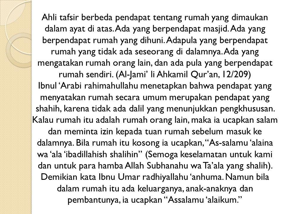 Namun kata Ibnul Arabi rahimahullahu, bila rumah itu kosong maka tidak diharuskan seseorang mengucapkan salam ketika hendak masuk.