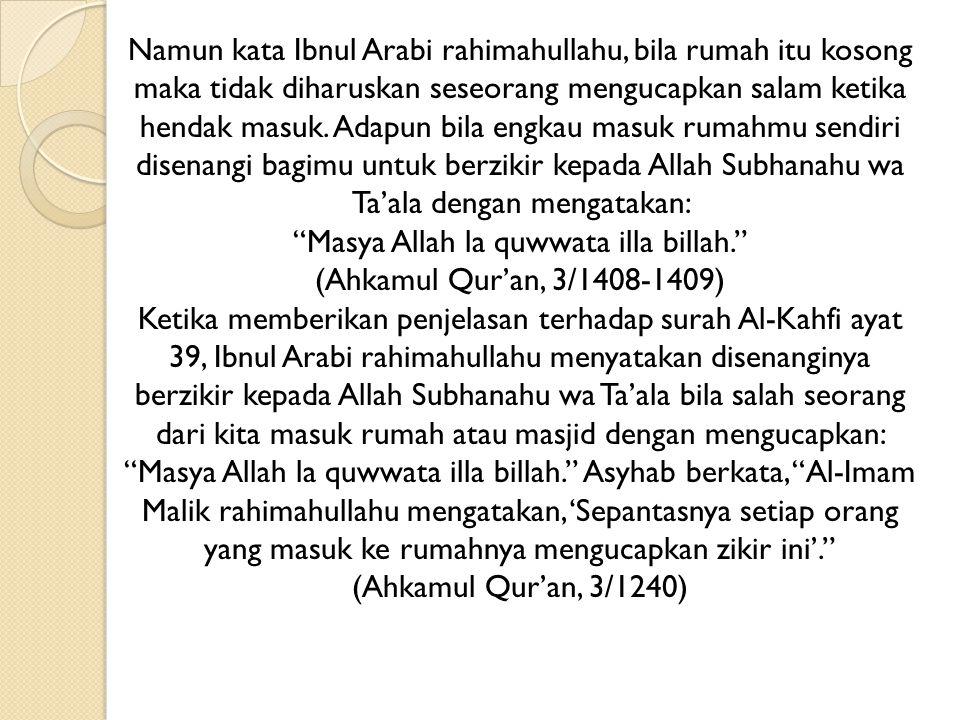 Namun kata Ibnul Arabi rahimahullahu, bila rumah itu kosong maka tidak diharuskan seseorang mengucapkan salam ketika hendak masuk. Adapun bila engkau