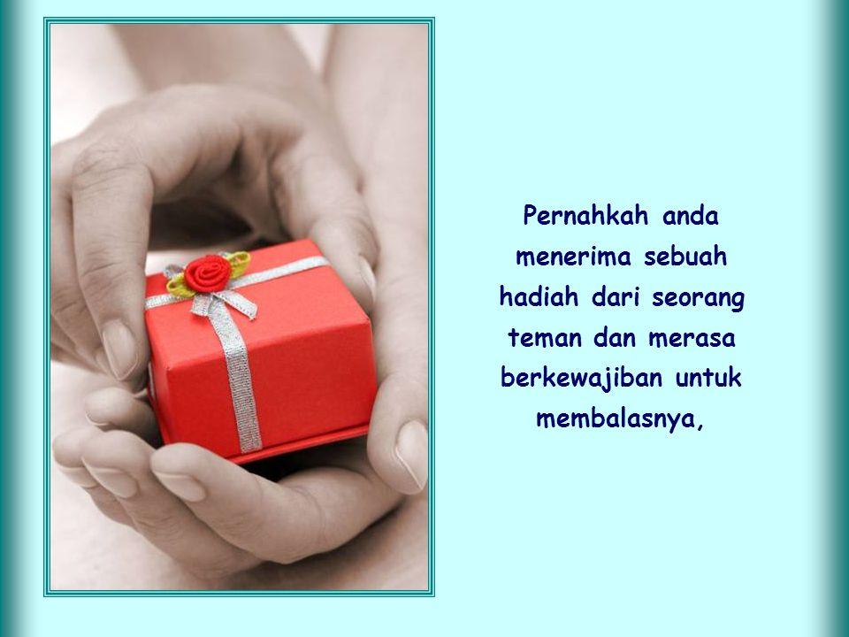 Pernahkah anda menerima sebuah hadiah dari seorang teman dan merasa berkewajiban untuk membalasnya,