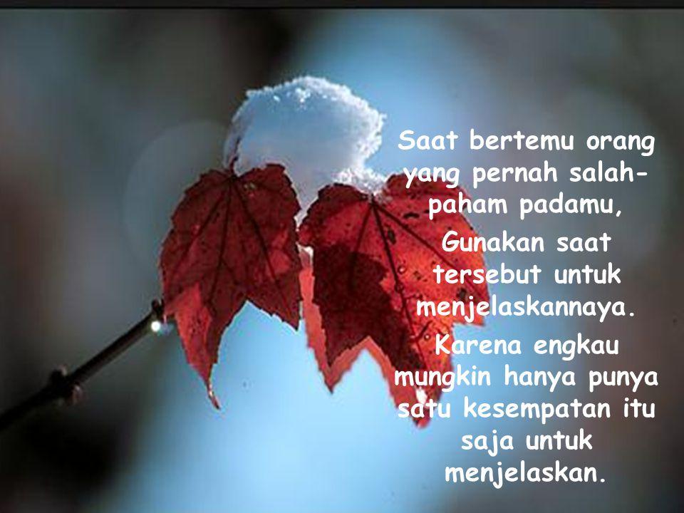 Saat bertemu orang yang tergesa-gesa meninggalkanmu, Berterima-kasihlah bahwa ia pernah ada dalam hidupmu. Karena ia adalah bagian dari nostalgiamu