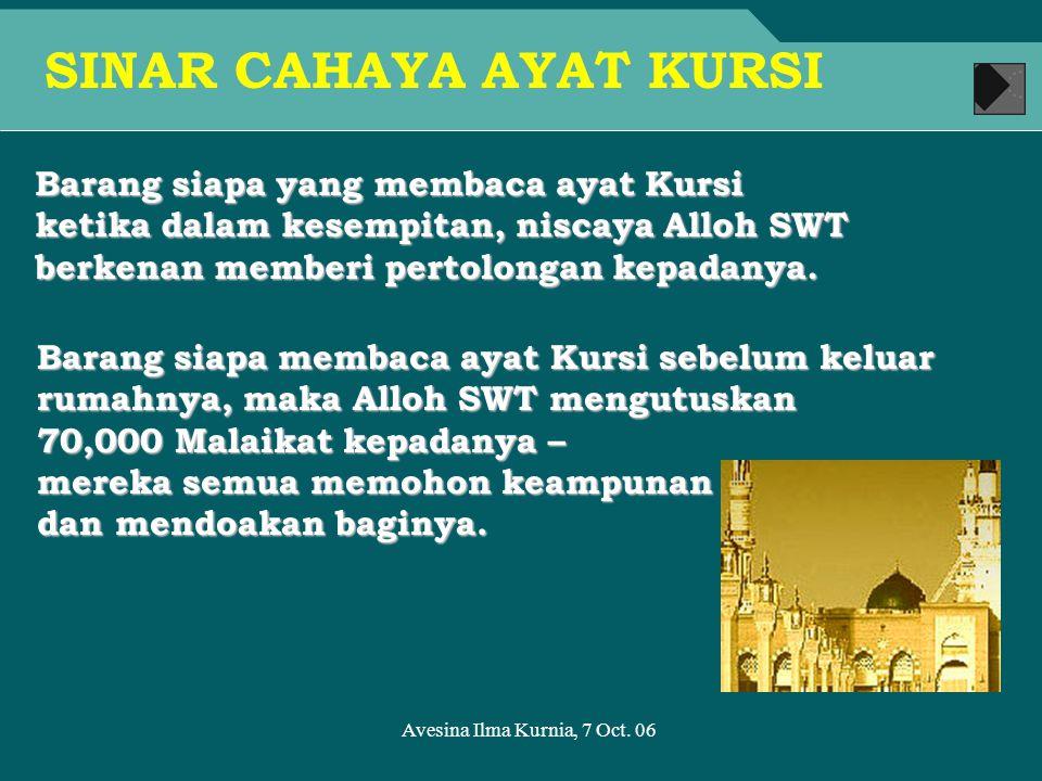 Avesina Ilma Kurnia, 7 Oct. 06 Barang siapa yang membaca ayat Kursi ketika dalam kesempitan, niscaya Alloh SWT berkenan memberi pertolongan kepadanya.