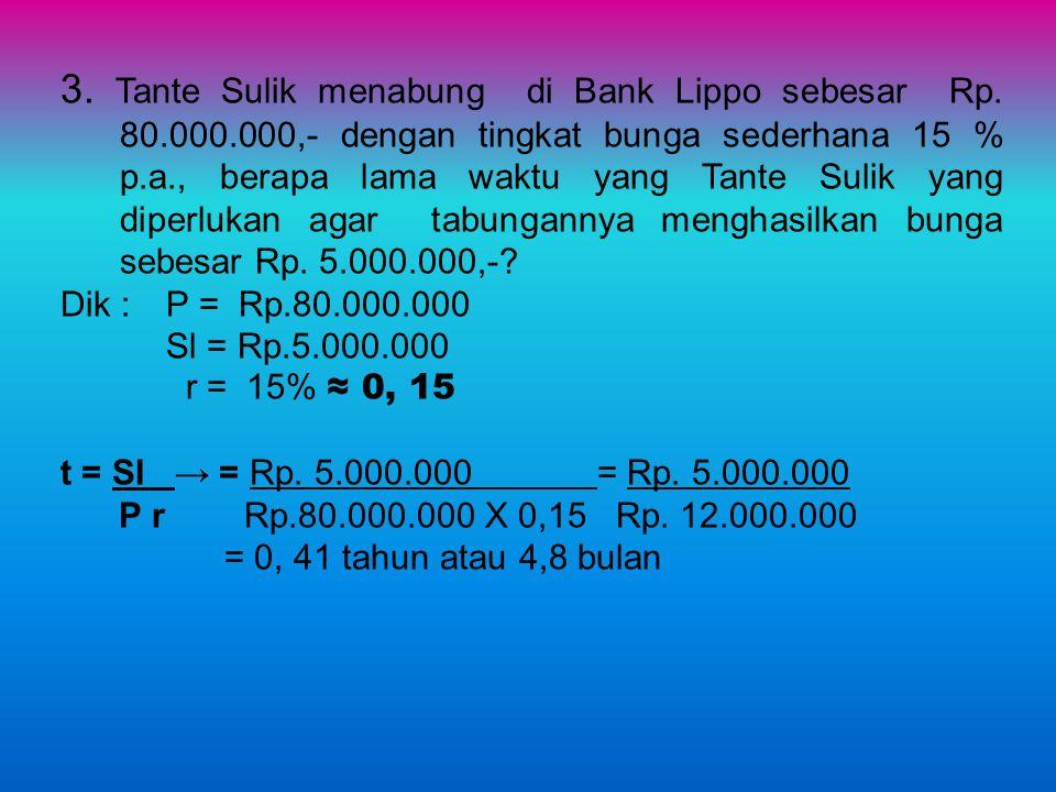 3. Tante Sulik menabung di Bank Lippo sebesar Rp. 80.000.000,- dengan tingkat bunga sederhana 15 % p.a., berapa lama waktu yang Tante Sulik yang diper