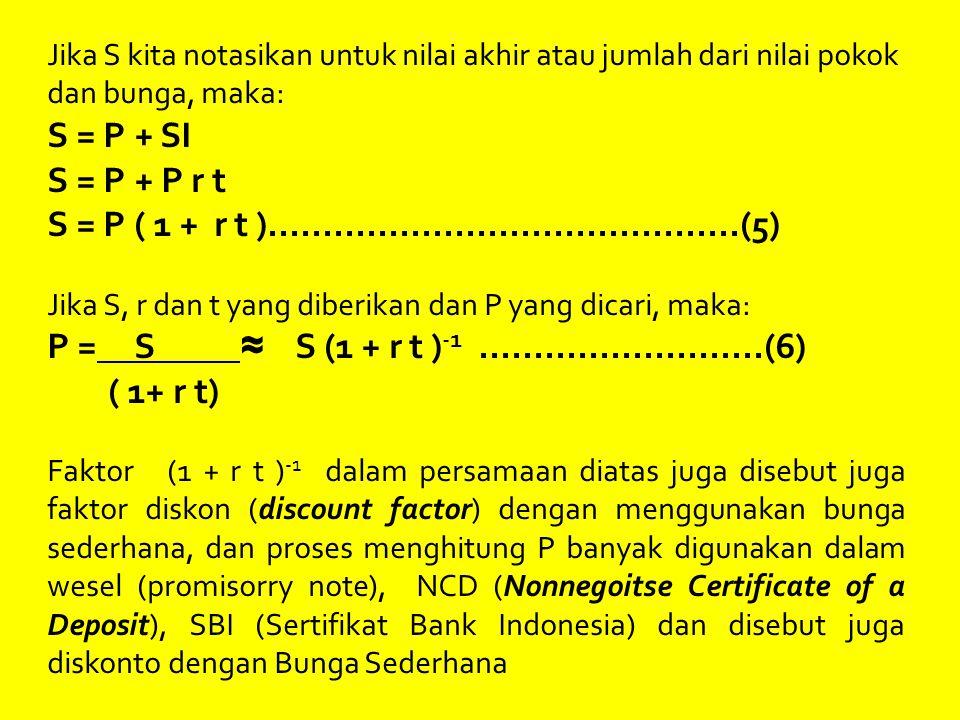 Jika S kita notasikan untuk nilai akhir atau jumlah dari nilai pokok dan bunga, maka: S = P + SI S = P + P r t S = P ( 1 + r t )...........................................(5) Jika S, r dan t yang diberikan dan P yang dicari, maka: P = S ≈ S (1 + r t ) -1..........................(6) ( 1+ r t) Faktor (1 + r t ) -1 dalam persamaan diatas juga disebut juga faktor diskon (discount factor) dengan menggunakan bunga sederhana, dan proses menghitung P banyak digunakan dalam wesel (promisorry note), NCD (Nonnegoitse Certificate of a Deposit), SBI (Sertifikat Bank Indonesia) dan disebut juga diskonto dengan Bunga Sederhana