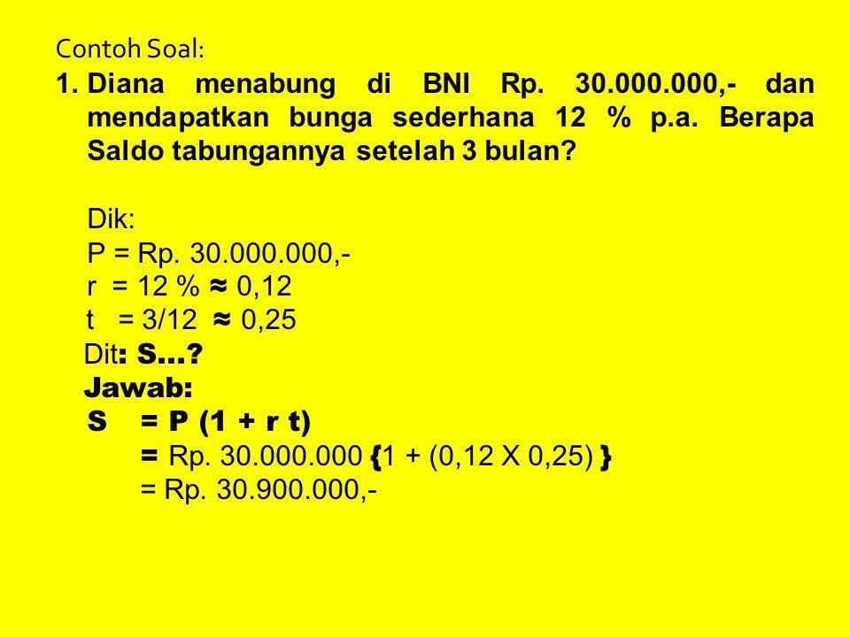 Contoh Soal: 1.Diana menabung di BNI Rp. 30.000.000,- dan mendapatkan bunga sederhana 12 % p.a. Berapa Saldo tabungannya setelah 3 bulan? Dik: P = Rp.