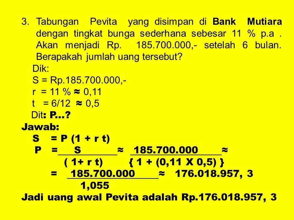 3.Tabungan Pevita yang disimpan di Bank Mutiara dengan tingkat bunga sederhana sebesar 11 % p.a. Akan menjadi Rp. 185.700.000,- setelah 6 bulan. Berap