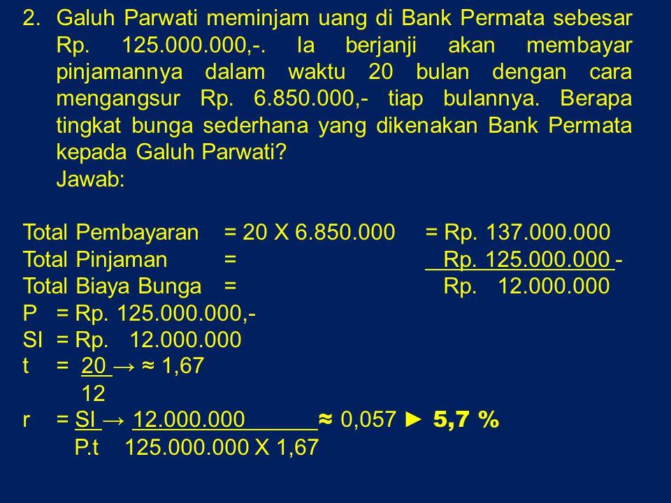 2.Galuh Parwati meminjam uang di Bank Permata sebesar Rp. 125.000.000,-. Ia berjanji akan membayar pinjamannya dalam waktu 20 bulan dengan cara mengan