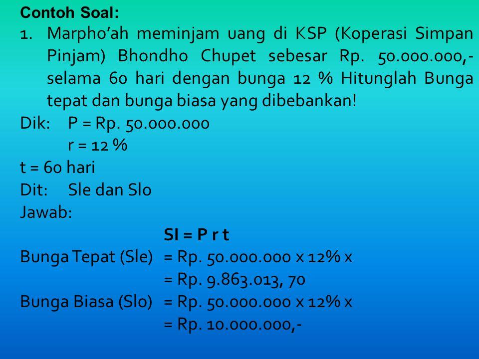 Contoh Soal: 1.Marpho'ah meminjam uang di KSP (Koperasi Simpan Pinjam) Bhondho Chupet sebesar Rp.