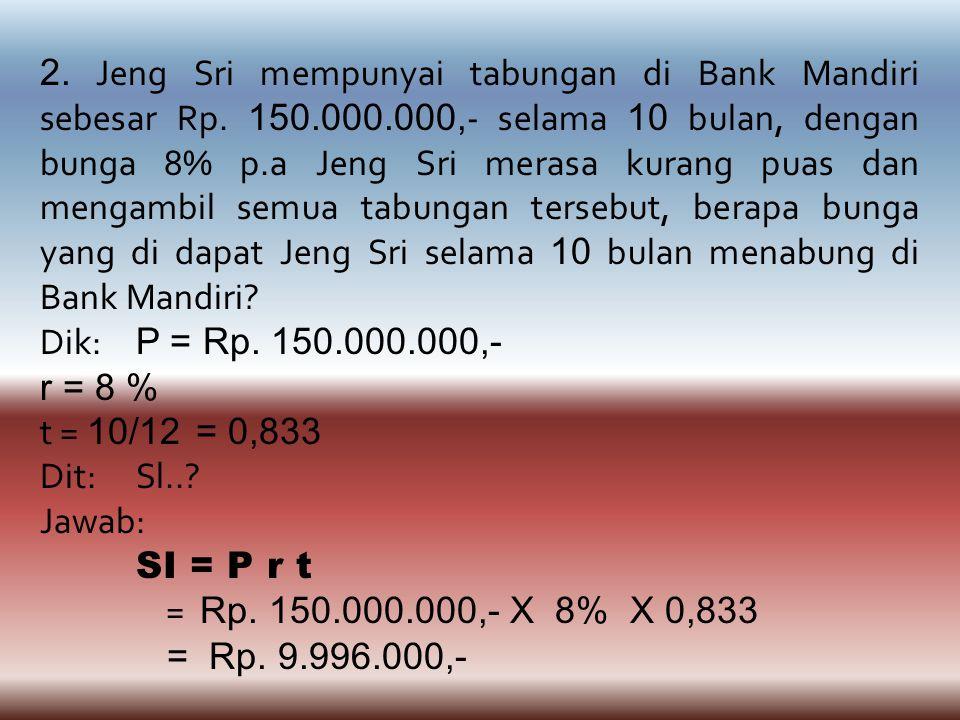 2. Jeng Sri mempunyai tabungan di Bank Mandiri sebesar Rp. 150.000.000, - selama 10 bulan, dengan bunga 8% p.a Jeng Sri merasa kurang puas dan mengamb