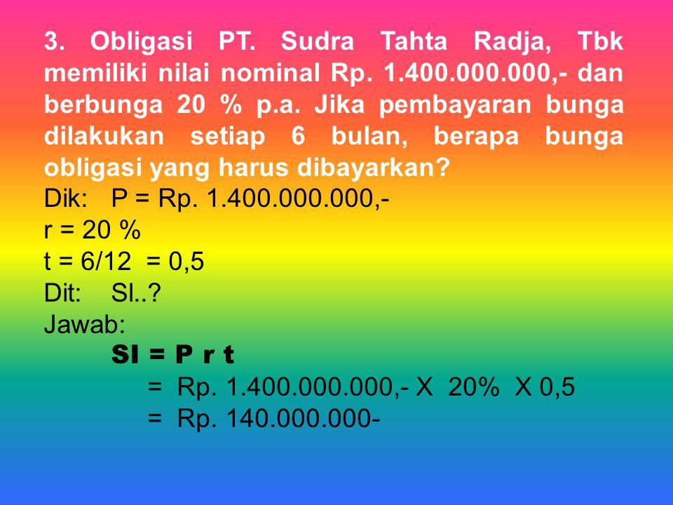 3. Obligasi PT. Sudra Tahta Radja, Tbk memiliki nilai nominal Rp. 1.400.000.000,- dan berbunga 20 % p.a. Jika pembayaran bunga dilakukan setiap 6 bula