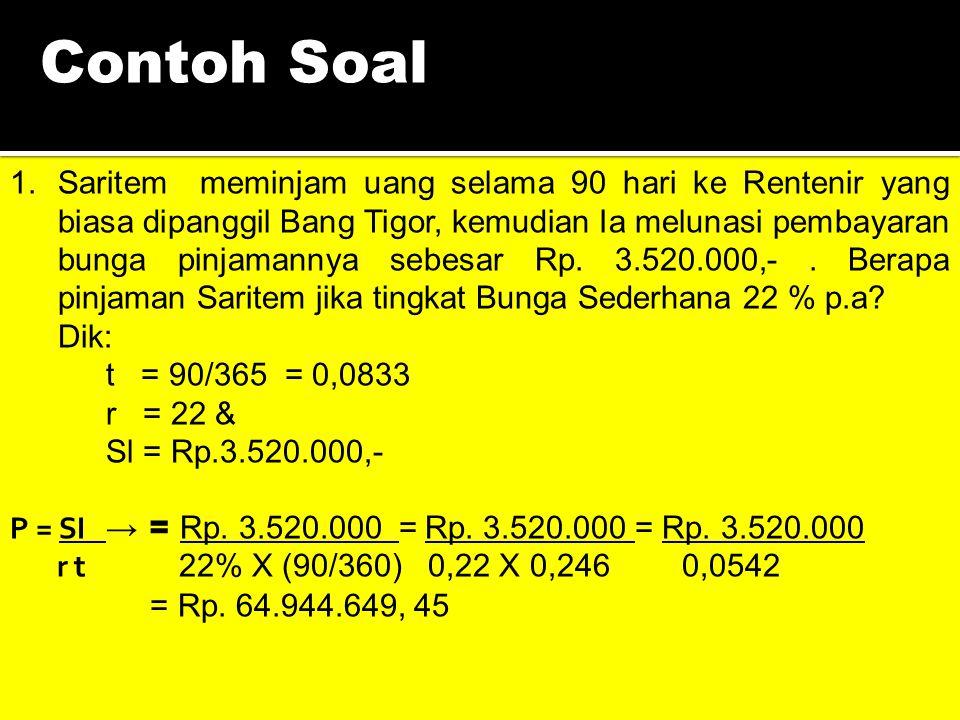 Contoh Soal 1.Saritem meminjam uang selama 90 hari ke Rentenir yang biasa dipanggil Bang Tigor, kemudian Ia melunasi pembayaran bunga pinjamannya sebesar Rp.