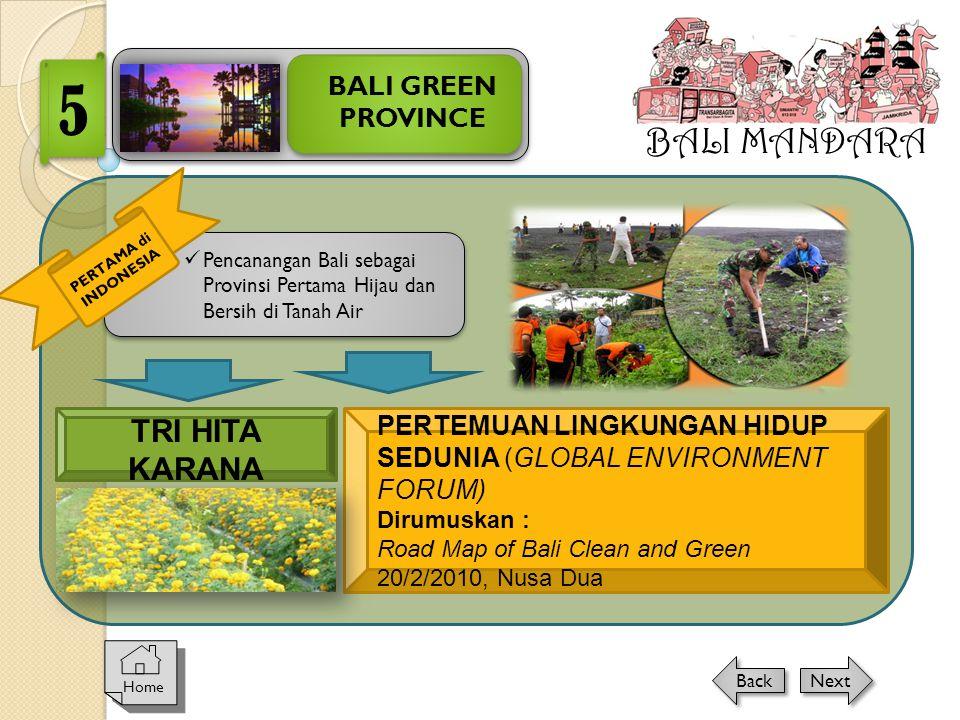 BALI MANDARA BALI GREEN PROVINCE 5 Home Next Back TRI HITA KARANA  Pencanangan Bali sebagai Provinsi Pertama Hijau dan Bersih di Tanah Air PERTAMA di INDONESIA PERTEMUAN LINGKUNGAN HIDUP SEDUNIA (GLOBAL ENVIRONMENT FORUM) Dirumuskan : Road Map of Bali Clean and Green 20/2/2010, Nusa Dua