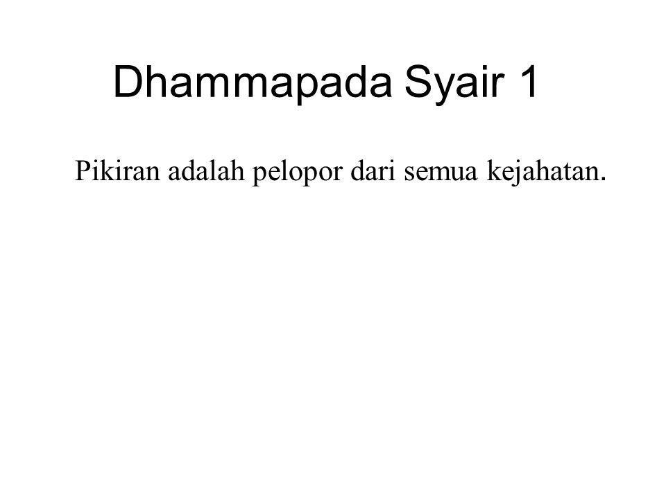 Dhammapada Syair 1 Pikiran adalah pelopor dari semua kejahatan. Mind is chief and evil states are all mind-made. If one speaks or acts with a corrupt