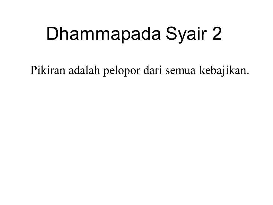 Dhammapada Syair 2 Pikiran adalah pelopor dari semua kebajikan. Mind is chief and good states are all mind-made. If one speaks or acts with a pure min