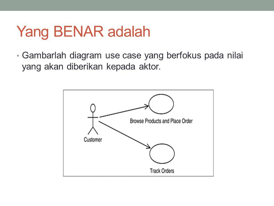 Yang BENAR adalah • Gambarlah diagram use case yang berfokus pada nilai yang akan diberikan kepada aktor.