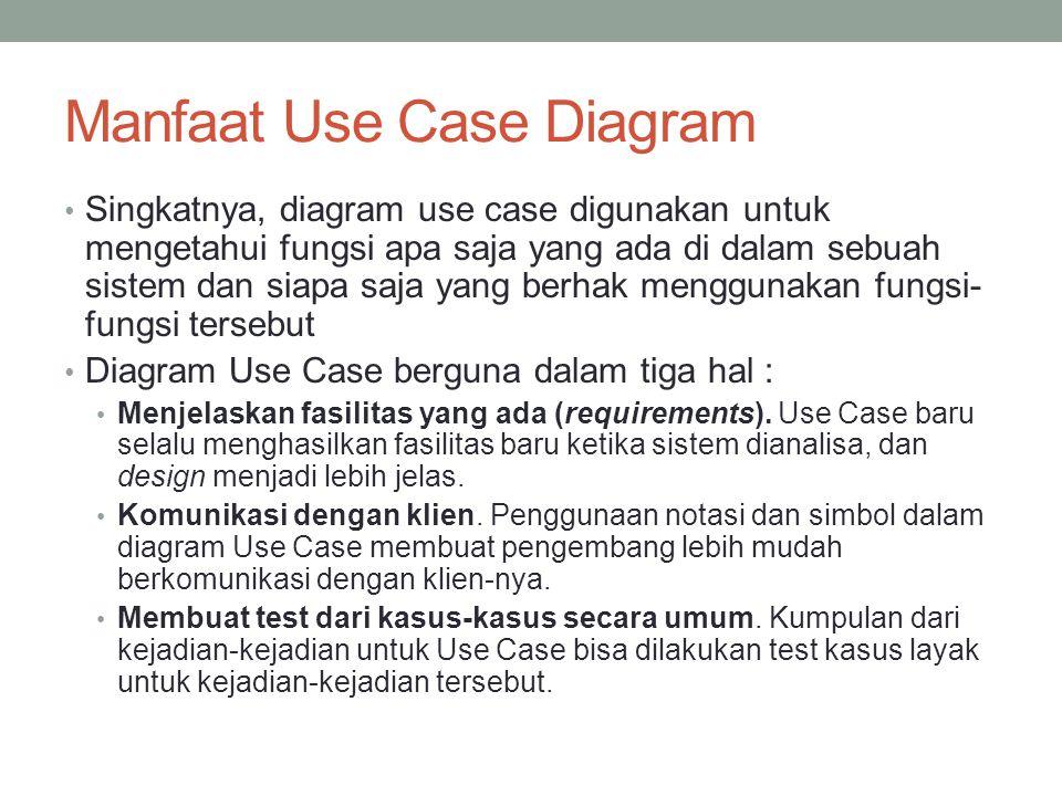 Manfaat Use Case Diagram • Singkatnya, diagram use case digunakan untuk mengetahui fungsi apa saja yang ada di dalam sebuah sistem dan siapa saja yang berhak menggunakan fungsi- fungsi tersebut • Diagram Use Case berguna dalam tiga hal : • Menjelaskan fasilitas yang ada (requirements).