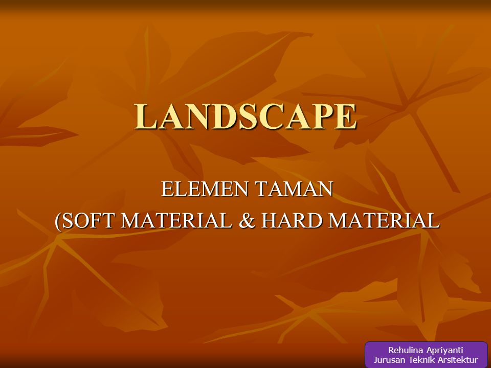 LANDSCAPE ELEMEN TAMAN (SOFT MATERIAL & HARD MATERIAL Rehulina Apriyanti Jurusan Teknik Arsitektur