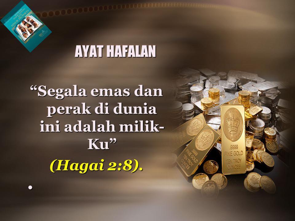 Segala emas dan perak di dunia ini adalah milik- Ku (Hagai 2:8). • AYAT HAFALAN