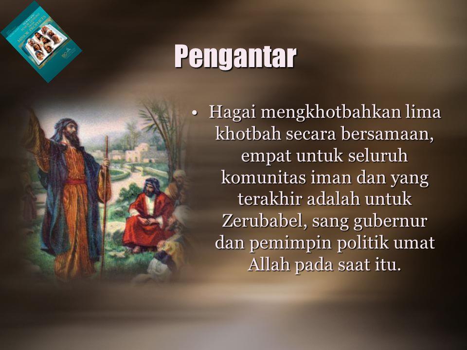Pengantar •Hagai mengkhotbahkan lima khotbah secara bersamaan, empat untuk seluruh komunitas iman dan yang terakhir adalah untuk Zerubabel, sang gubernur dan pemimpin politik umat Allah pada saat itu.