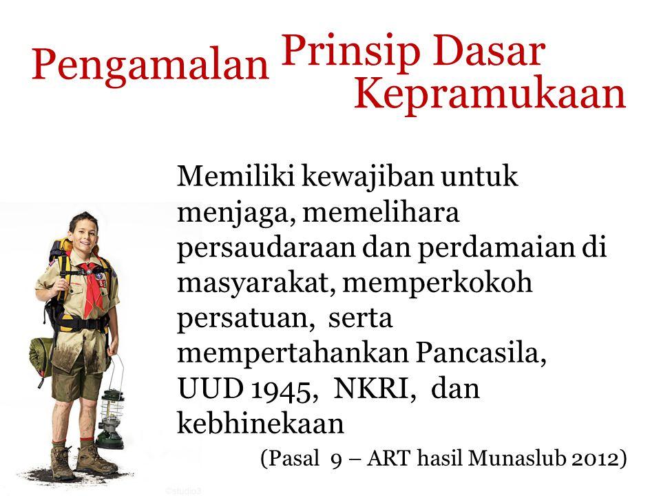 Prinsip Dasar Kepramukaan (Pasal 9 – ART hasil Munaslub 2012) Pengamalan Memiliki kewajiban untuk menjaga, memelihara persaudaraan dan perdamaian di masyarakat, memperkokoh persatuan, serta mempertahankan Pancasila, UUD 1945, NKRI, dan kebhinekaan