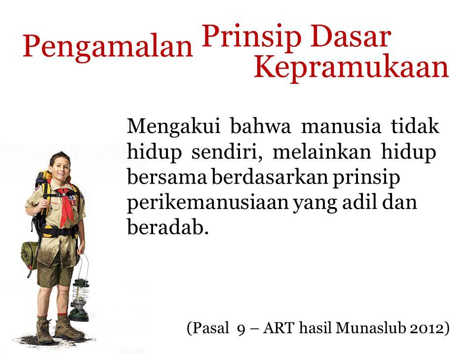Prinsip Dasar Kepramukaan (Pasal 9 – ART hasil Munaslub 2012) Pengamalan Mengakui bahwa manusia tidak hidup sendiri, melainkan hidup bersama berdasarkan prinsip perikemanusiaan yang adil dan beradab.