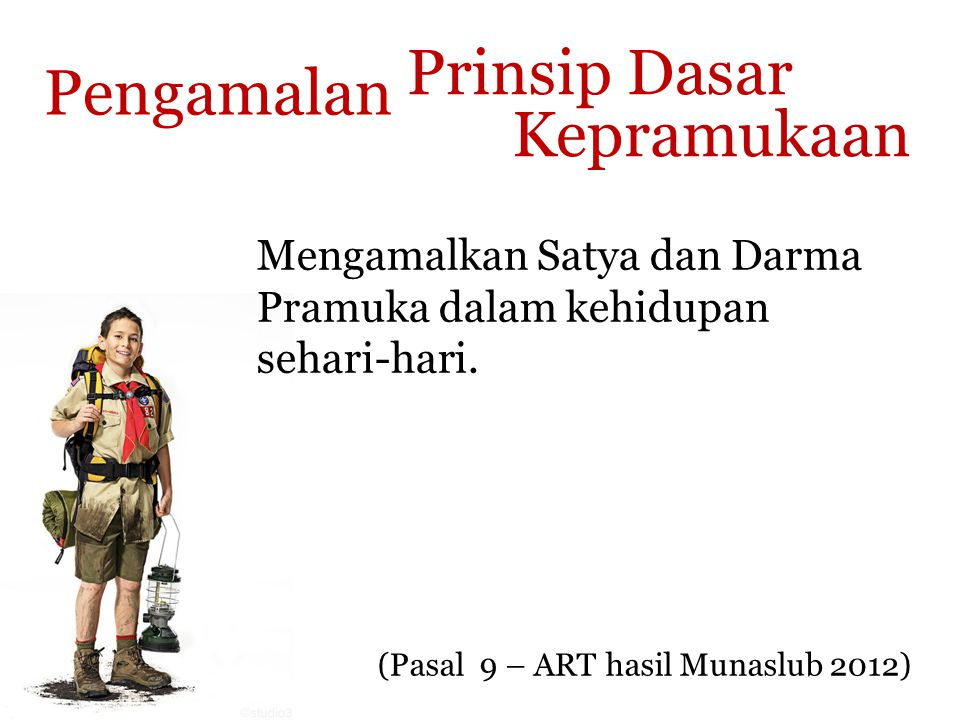 Prinsip Dasar Kepramukaan (Pasal 9 – ART hasil Munaslub 2012) Pengamalan Mengamalkan Satya dan Darma Pramuka dalam kehidupan sehari-hari.