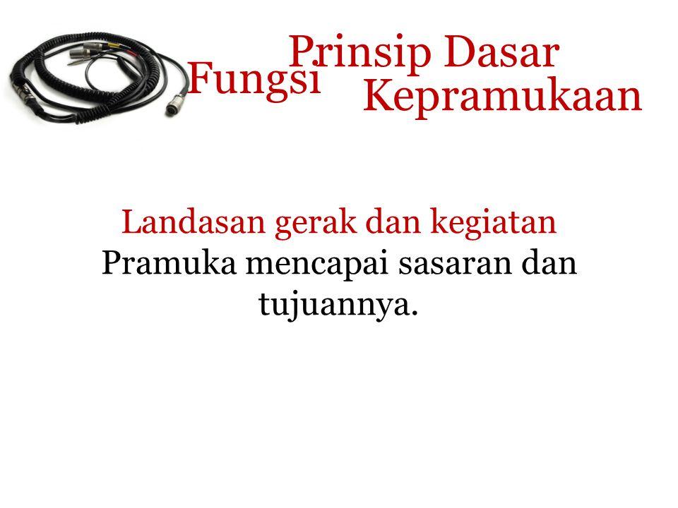 Prinsip Dasar Kepramukaan Landasan gerak dan kegiatan Pramuka mencapai sasaran dan tujuannya. Fungsi
