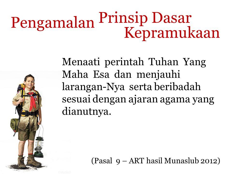 Prinsip Dasar Kepramukaan (Pasal 9 – ART hasil Munaslub 2012) Pengamalan Menaati perintah Tuhan Yang Maha Esa dan menjauhi larangan-Nya serta beribada